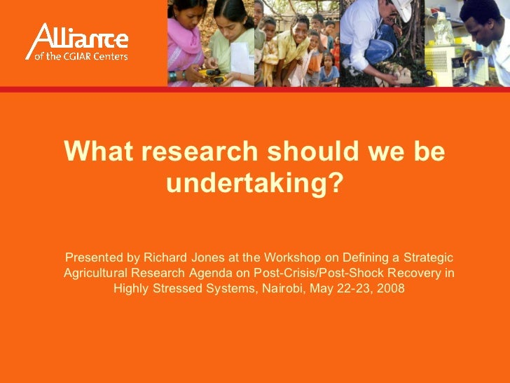 What research should we be undertaking? Presented by  Richard Jones  at the Workshop on Defining a Strategic Agricultural ...
