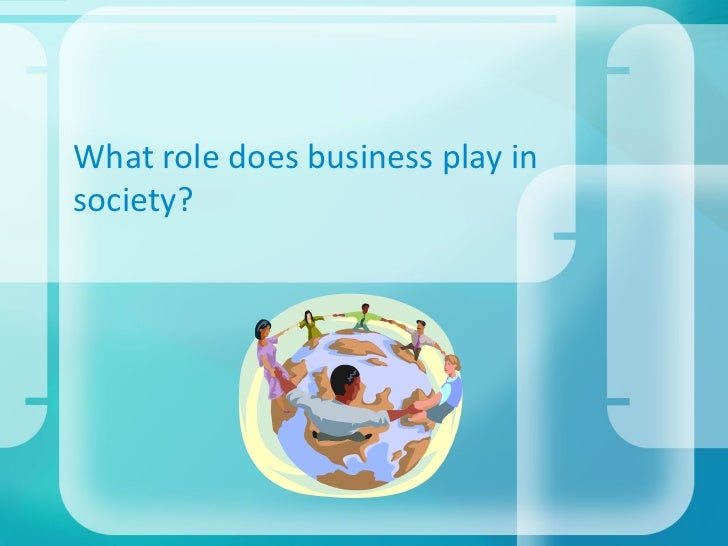 What role does business play insociety?