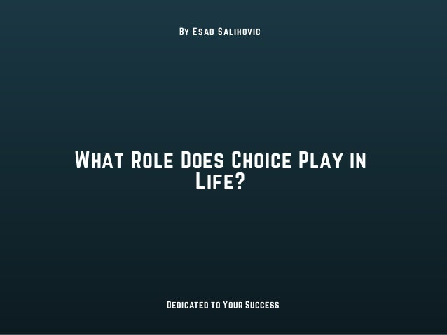 What Role Does Choice Play in Life? By Esad Salihovic Dedicated to Your Success