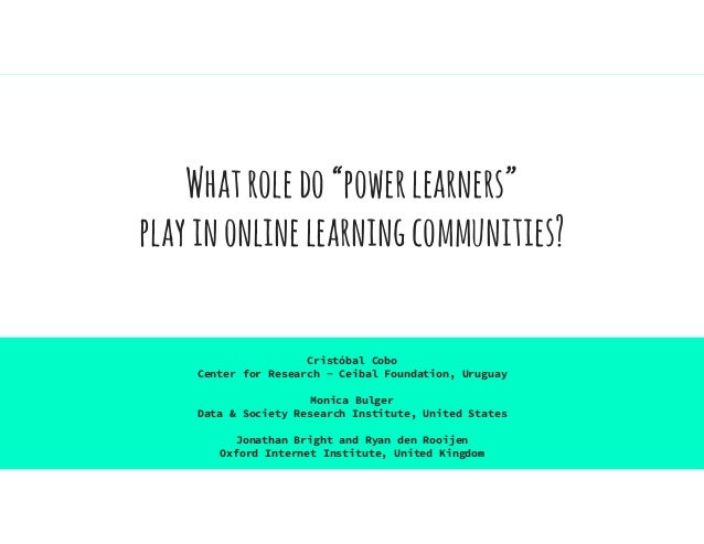 "Whatroledo""powerlearners"" playinonlinelearningcommunities? Cristóbal Cobo Center for Research - Ceibal Foundation, Uruguay..."