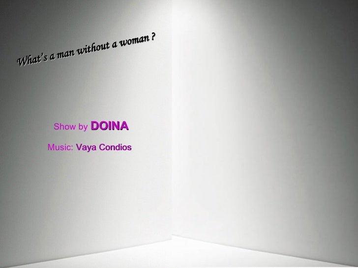 Show by   DOINA Music:  Vaya Condios What's a man without a woman ?