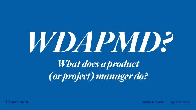 Jared Novack @jarednova WDAPMD?Whatdoesaproduct (orproject)managerdo?