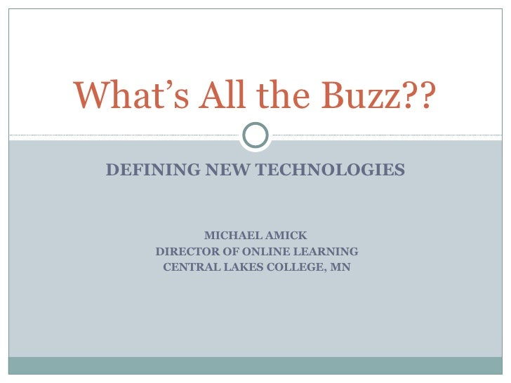DEFINING NEW TECHNOLOGIES MICHAEL AMICK DIRECTOR OF ONLINE LEARNING CENTRAL LAKES COLLEGE, MN What's All the Buzz??