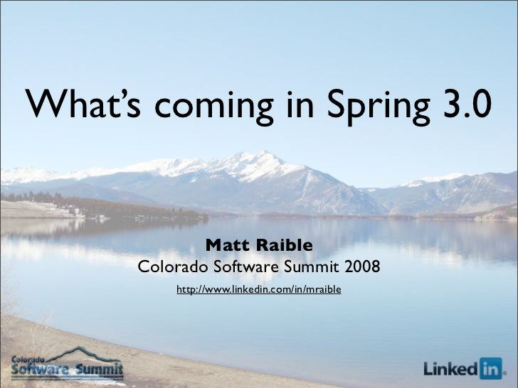 What's coming in Spring 3.0                 Matt Raible       Colorado Software Summit 2008           http://www.linkedin....