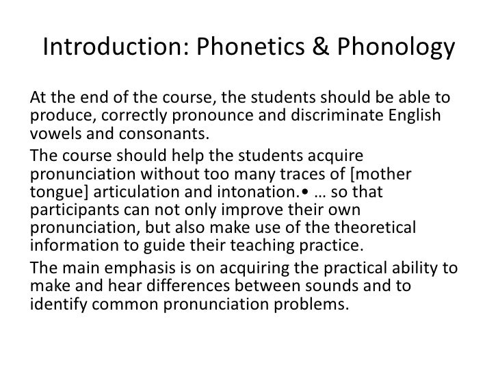 Introduction: Phonetics & Phonology At the end of the course, the students should be able to produce, correctly pronou...