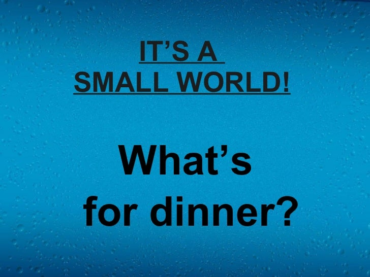IT'S A  SMALL WORLD! What's  for dinner?