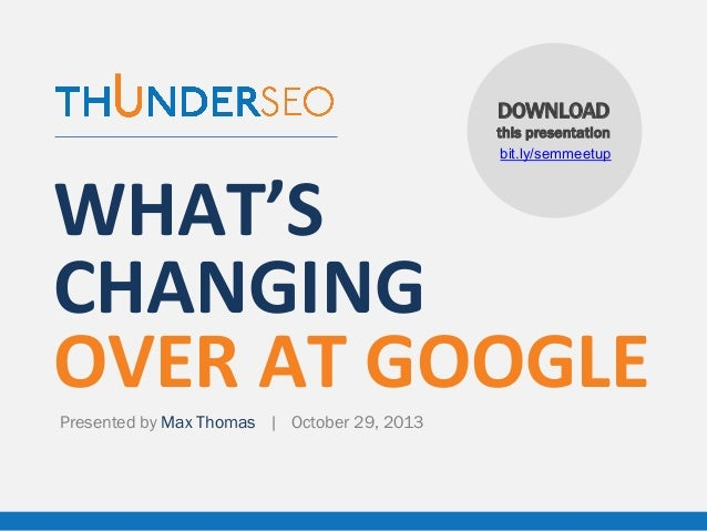 DOWNLOAD this presentation bit.ly/semmeetup  WHAT'S	    CHANGING	    OVER	   AT	   GOOGLE Presented by Max Thomas | Octobe...