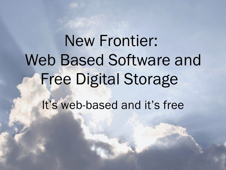 New Frontier:  Web Based Software and Free Digital Storage   It's web-based and it's free