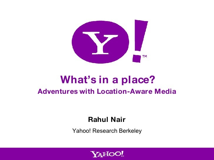What's in a place? Adventures with Location-Aware Media Rahul Nair Yahoo! Research Berkeley
