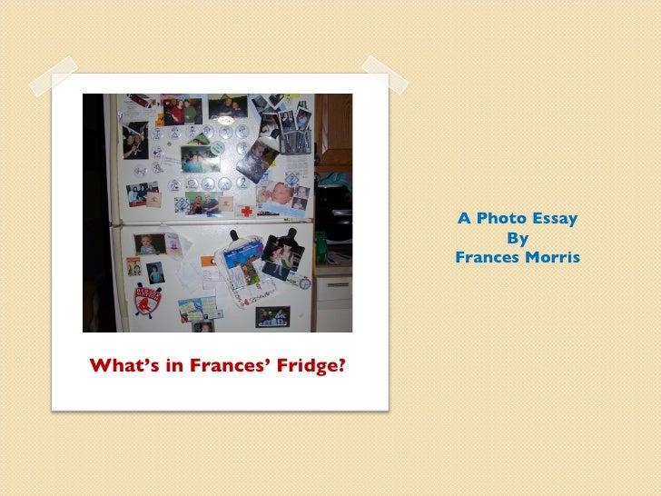 What's in Frances' Fridge? <ul><li>A Photo Essay </li></ul><ul><li>By </li></ul><ul><li>Frances Morris </li></ul>