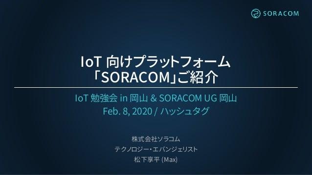 IoT 向けプラットフォーム 「SORACOM」ご紹介 IoT 勉強会 in 岡山 & SORACOM UG 岡山 Feb. 8, 2020 / ハッシュタグ 株式会社ソラコム テクノロジー・エバンジェリスト 松下享平 (Max)
