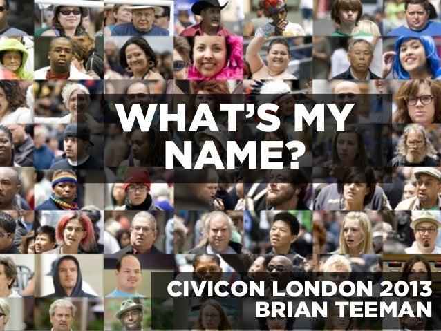 WHAT'S MY NAME? CIVICON LONDON 2013 BRIAN TEEMAN