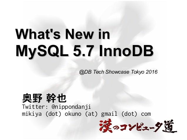 What's New inWhat's New in MySQL 5.7 InnoDBMySQL 5.7 InnoDB 奥野 幹也 Twitter: @nippondanji mikiya (dot) okuno (at) gmail (dot...
