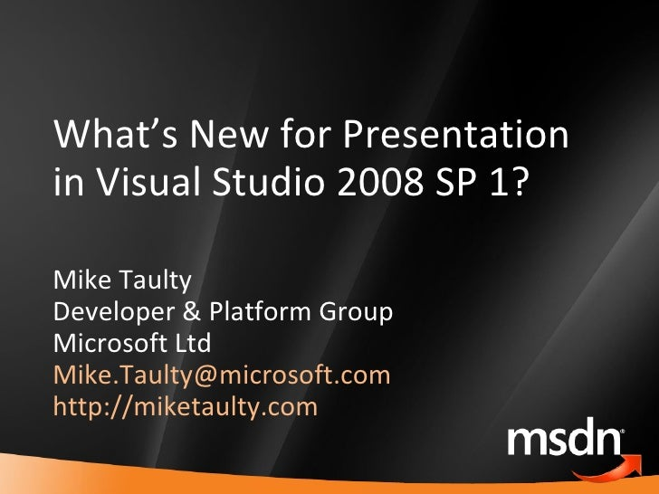 What's New for Presentation in Visual Studio 2008 SP 1? Mike Taulty Developer & Platform Group Microsoft Ltd [email_addres...
