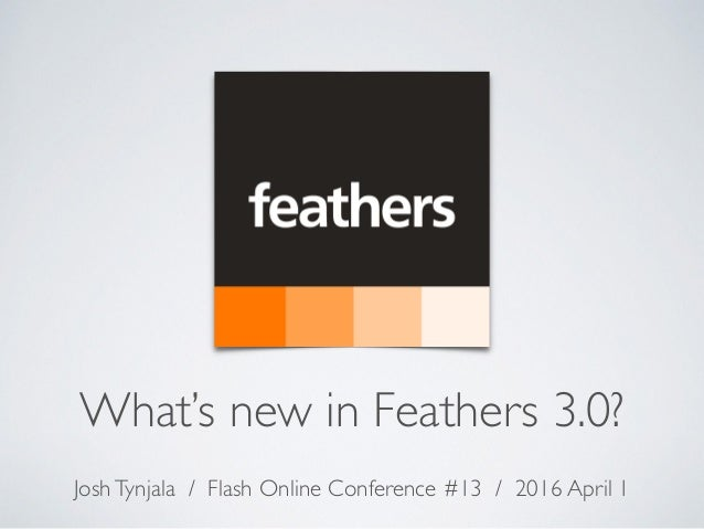 What's new in Feathers 3.0? JoshTynjala / Flash Online Conference #13 / 2016 April 1