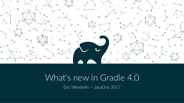 What's new in Gradle 4.0 Eric Wendelin — JavaOne 2017