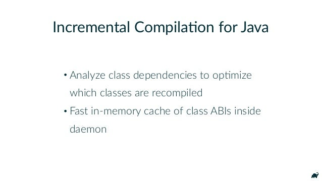 • Analyze class dependencies to opKmize which classes are recompiled • Fast in-memory cache of class ABIs inside daemon I...