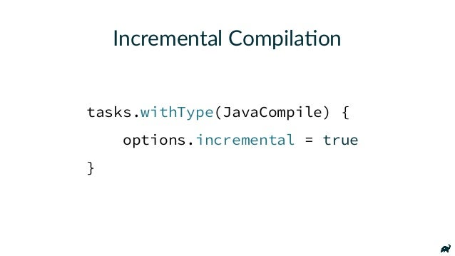 Incremental Compila7on tasks.withType(JavaCompile) { options.incremental = true }