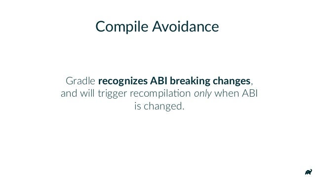 Gradle recognizes ABI breaking changes, and will trigger recompilaKon only when ABI is changed. Compile Avoidance