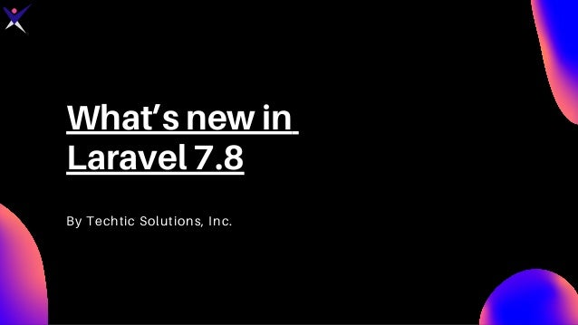 What's new in Laravel 7.8 By Techtic Solutions, Inc.