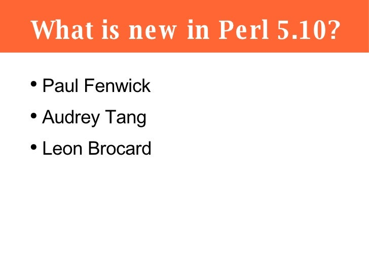 What is new in Perl 5.10? <ul><li>Paul Fenwick </li></ul><ul><li>Audrey Tang </li></ul><ul><li>Leon Brocard </li></ul>