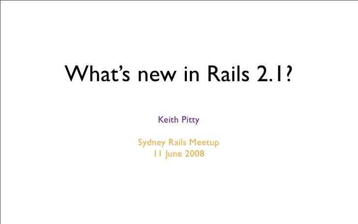 What's new in Rails 2.1?            Keith Pitty         Sydney Rails Meetup           11 June 2008