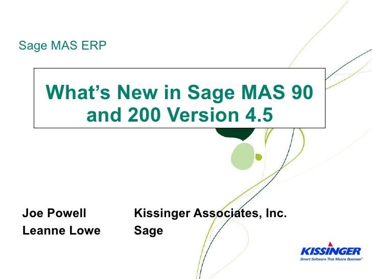 What's New in Sage MAS 90 and 200 Version 4.5 Joe Powell Kissinger Associates, Inc. Leanne Lowe Sage
