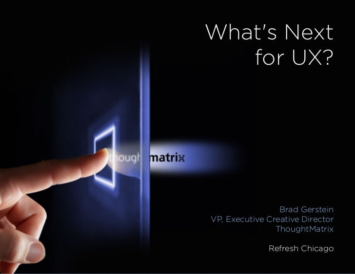 Whats Next   for UX?                 Brad GersteinVP, Executive Creative Director                ThoughtMatrix            ...