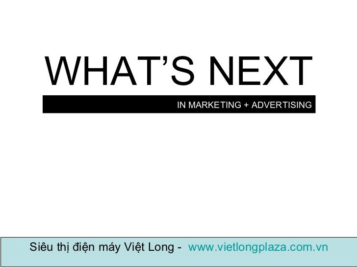 IN MARKETING + ADVERTISING WHAT'S NEXT Siêu thị điện máy Việt Long -  www.vietlongplaza.com.vn