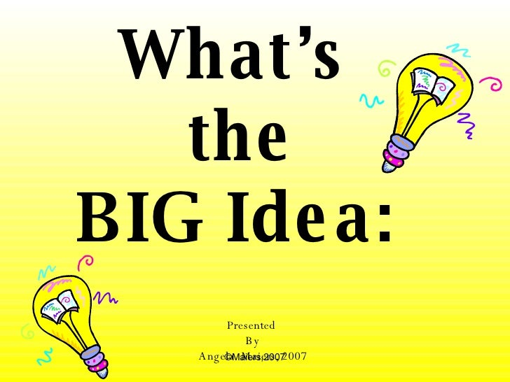 What's  the BIG Idea:   Presented  By Angela  Maiers, 2007