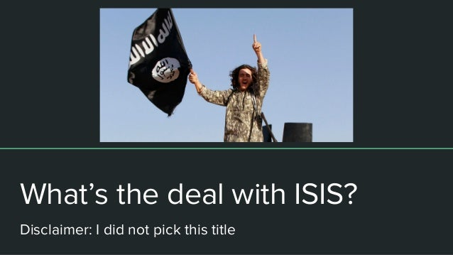 What's the deal with ISIS? Disclaimer: I did not pick this title Disclaimer: I did not pick this title