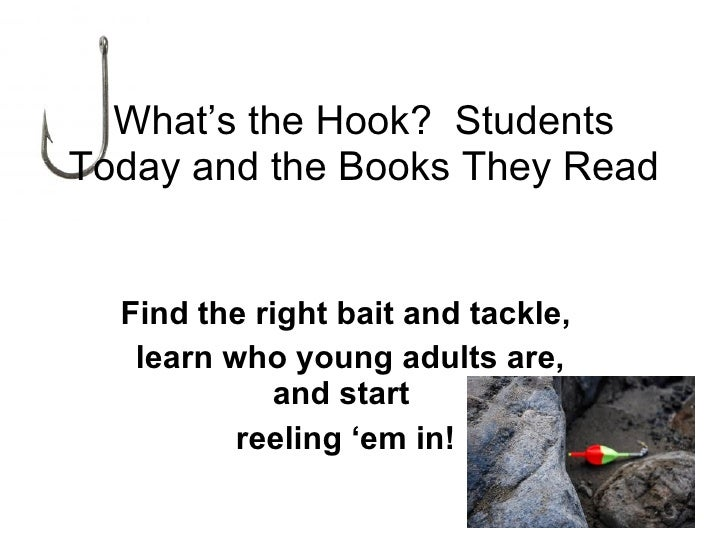 What's the Hook?  Students Today and the Books They Read Find the right bait and tackle, learn who young adults are, and s...