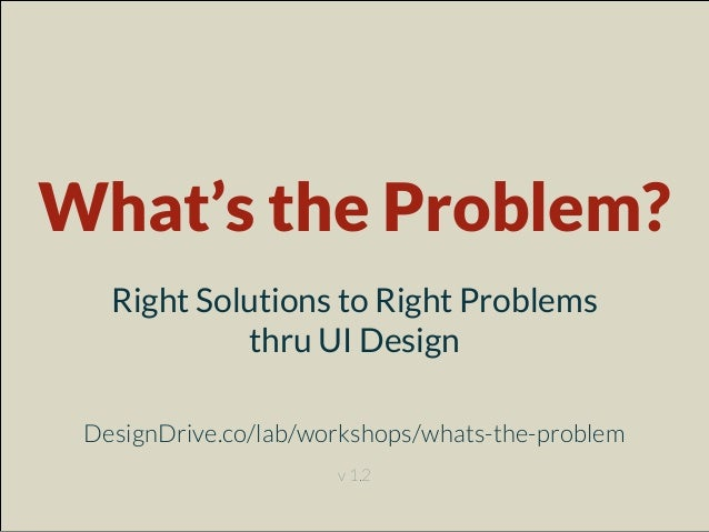 What's the Problem? Right Solutions to Right Problems thru UI Design DesignDrive.co/lab/workshops/whats-the-problem v 1.2