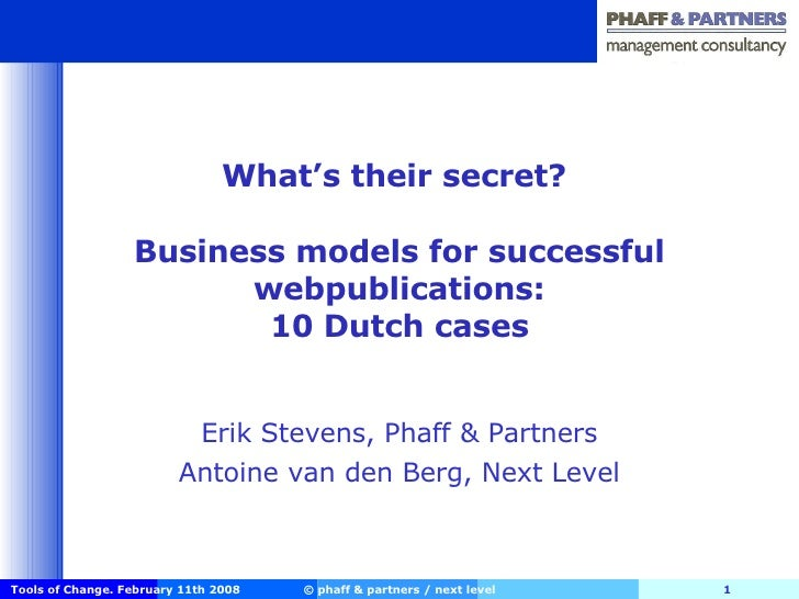 What's their secret?  Business models for successful webpublications: 10 Dutch cases Erik Stevens, Phaff & Partners Antoin...
