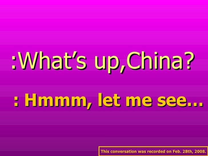 :What's up,China? : Hmmm, let me see… This conversation was recorded on Feb. 28th, 2008.