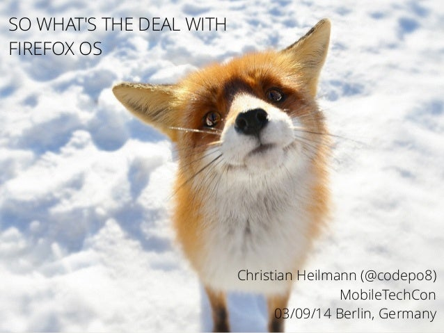 Christian Heilmann (@codepo8)  MobileTechCon  03/09/14 Berlin, Germany  !  SO WHAT'S THE DEAL WITH  FIREFOX OS