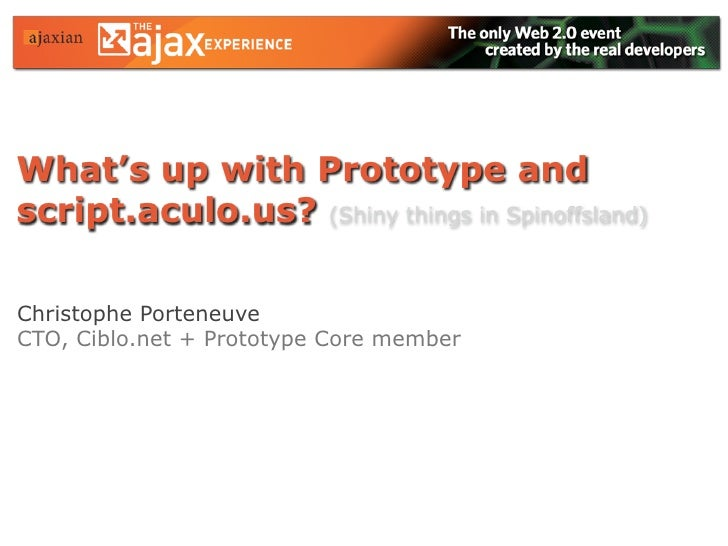 What's up with Prototype and script.aculo.us? (Shiny things in Spinoffsland)  Christophe Porteneuve CTO, Ciblo.net + Proto...
