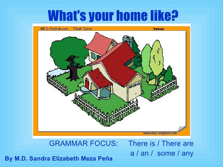 What's your home like? GRAMMAR FOCUS:  There is / There are a / an /  some / any By M.D. Sandra Elizabeth Meza Peña