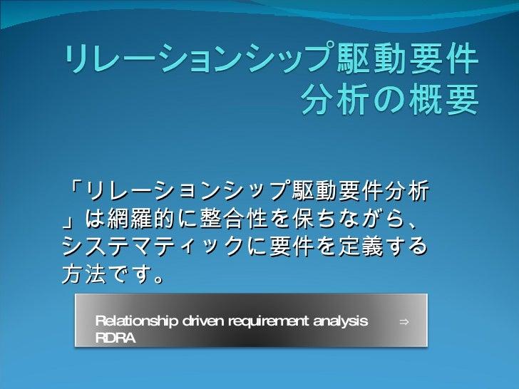 「リレーションシップ駆動要件分析」は網羅的に整合性を保ちながら、システマティックに要件を定義する方法です。   Relationship driven requirement analysis   ⇒  RDRA