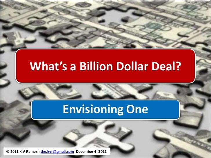 What's a Billion Dollar Deal?                             Envisioning One© 2011 K V Ramesh the.kvr@gmail.com December 4, 2...