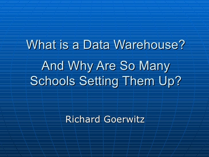 What is a Data Warehouse? And Why Are So Many Schools Setting Them Up? Richard Goerwitz