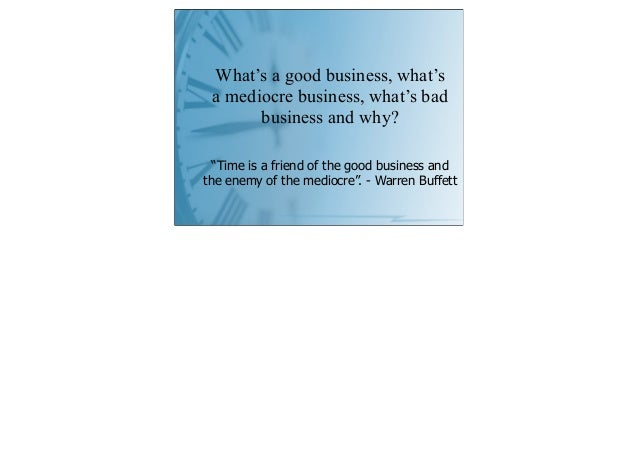 """What's a good business, what's a mediocre business, what's bad       business and why?  """"Time is a friend of the good busi..."""
