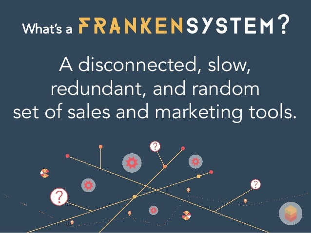 FRANKENSYsTEM A disconnected, slow, redundant, and random set of sales and marketing tools. What's a ?