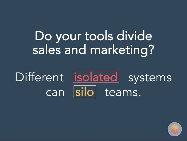 Different isolated systems can silo teams. Do your tools divide sales and marketing?