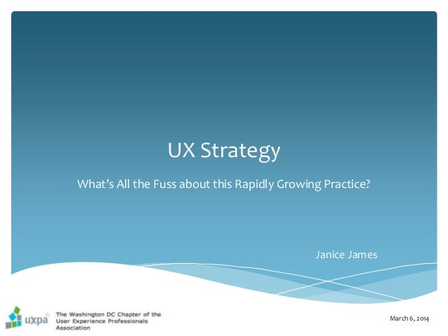 UX Strategy What's All the Fuss about this Rapidly Growing Practice? March 6, 2014 Janice James
