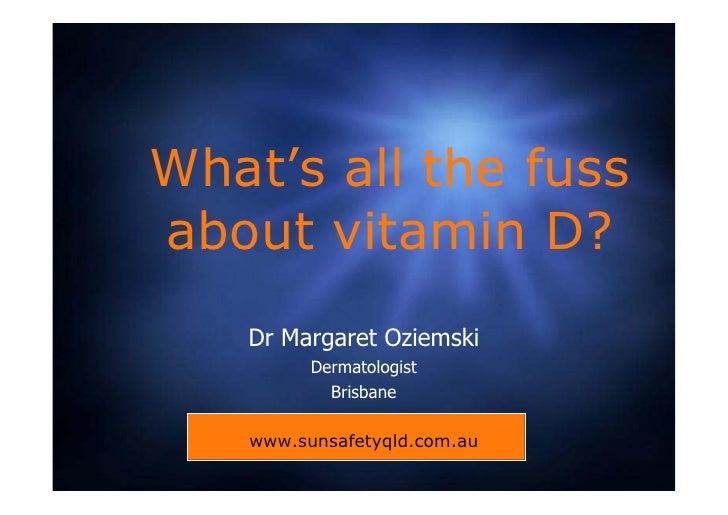 What's all the fuss about vitamin D?    Dr Margaret Oziemski          Dermatologist            Brisbane     www.sunsafetyq...