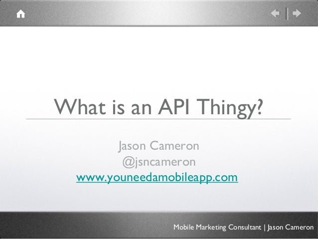 What is an API Thingy?Jason Cameron@jsncameronwww.youneedamobileapp.comMobile Marketing Consultant | Jason Cameron