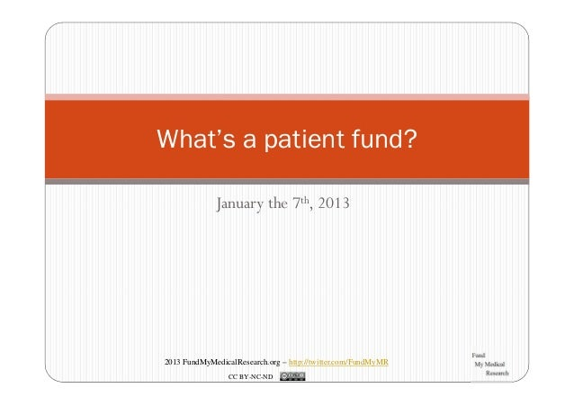 What's a patient fund?             January the 7th, 20132013 FundMyMedicalResearch.org – http://twitter.com/FundMyMR      ...