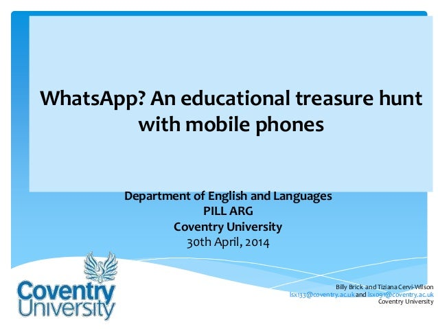 WhatsApp? An educational treasure hunt with mobile phones Department of English and Languages PILL ARG Coventry University...