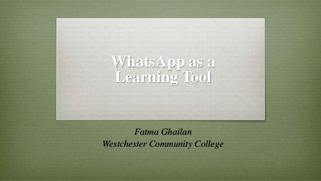 WhatsApp as a Learning Tool Fatma Ghailan Westchester Community College